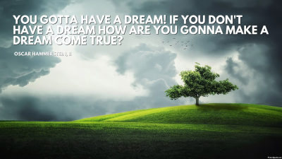 th_oscar_hammerstein__ii_quote_you_gotta_have_a_dream__if_you_don__t_have_a_dream_how_are_you_gonna_make_a_dream_come_true__5327