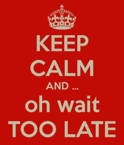 keep-calm-and-oh-wait-too-late